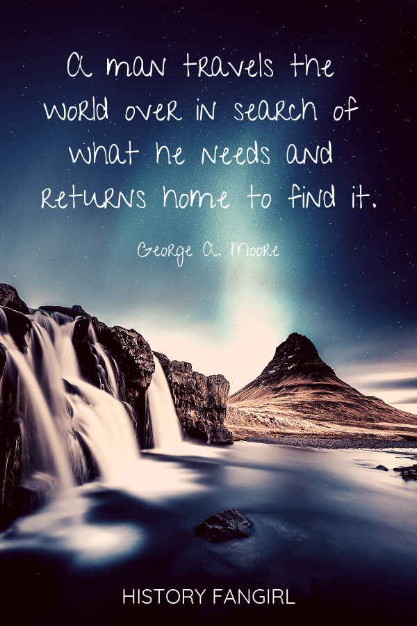 A man travels the world over in search of what he needs and returns home to find it. George A. Moore travel quotes about coming home