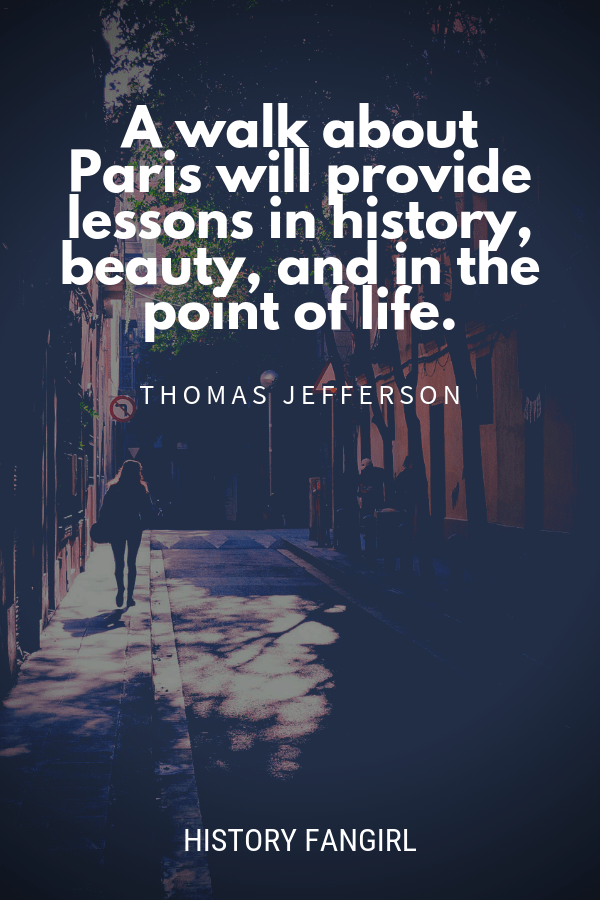 A walk about Paris will provide lessons in history, beauty, and in the point of Life. Thomas Jefferson quote about Paris