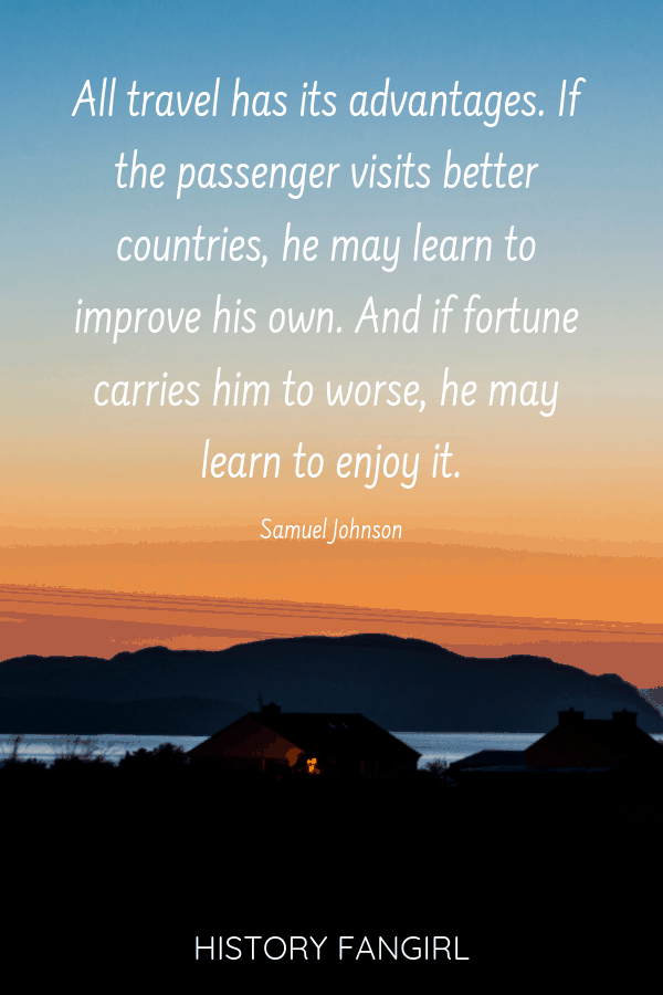 All travel has its advantages. If the passenger visits better countries, he may learn to improve his own. And if fortune carries him to worse, he may learn to enjoy it. Samuel Johnson quotes about home after travel