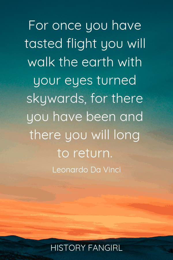 For once you have tasted flight you will walk the earth with your eyes turned skywards, for there you have been and there you will long to return. Leonardo da Vinci Inspirational Travel Quote