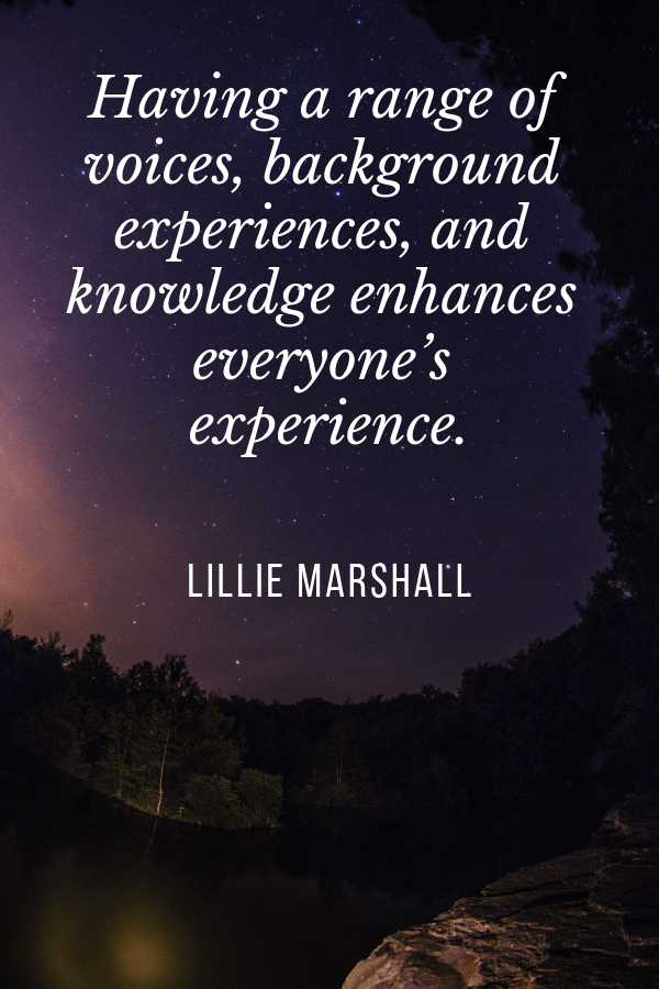 Having a range of voices, background experiences, and knowledge enhances everyone's experience.Lillie Marshall quotes about diversity in the travel industry