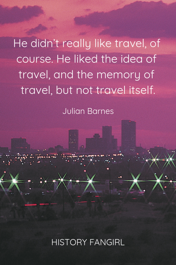 He didn't really like travel, of course. He liked the idea of travel, and the memory of travel, but not travel itself. Julian Barnes hating travel quotes