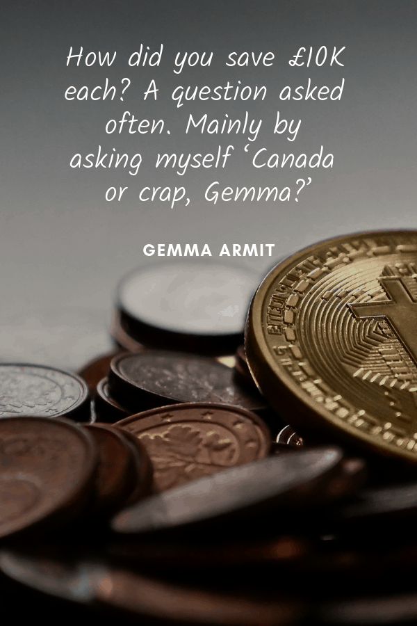 How did you save£10K each? A question asked often.Mainly by askingmyself 'Canada or crap, Gemma?'Gemma Armit travel money quote