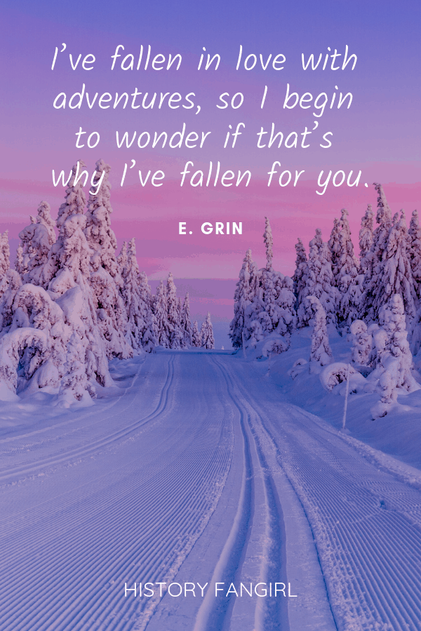 I've fallen in love with adventures, so I begin to wonder if that's why I'vefallen for you.E. Grin romantic travel quotes