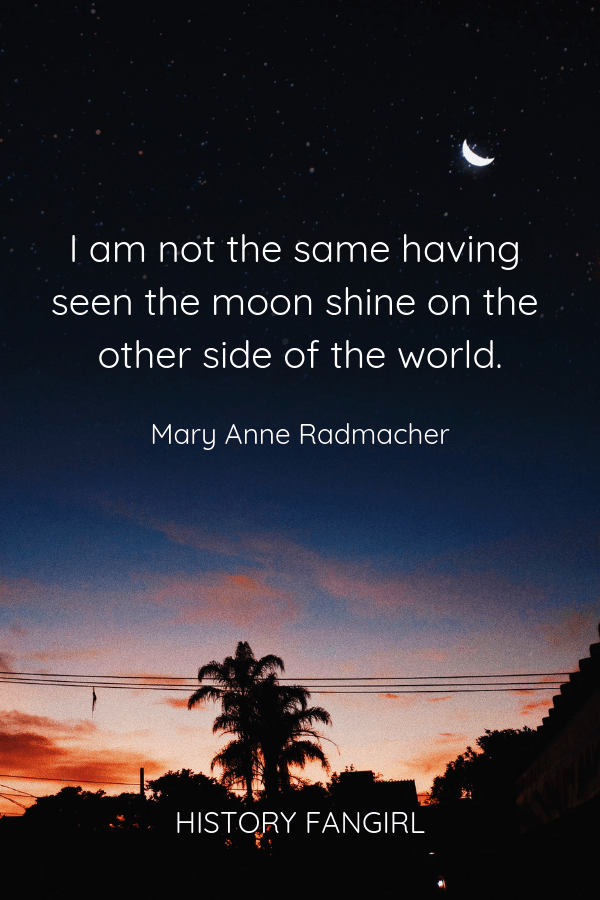 I am not the same having seen the moon shine on the other side of the world. Mary Anne Radmacher quotes on travellers