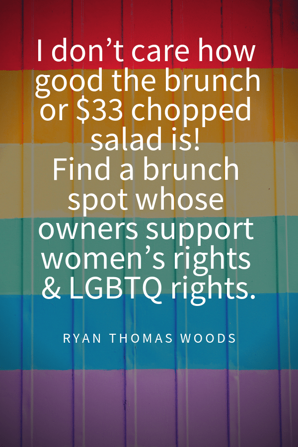 I don't care how good the brunch or $33 chopped salad is! Find a brunch spot who's owners support women's rights & LGBTQ rights.Ryan Woods quotes bout supporting gay rights in travel