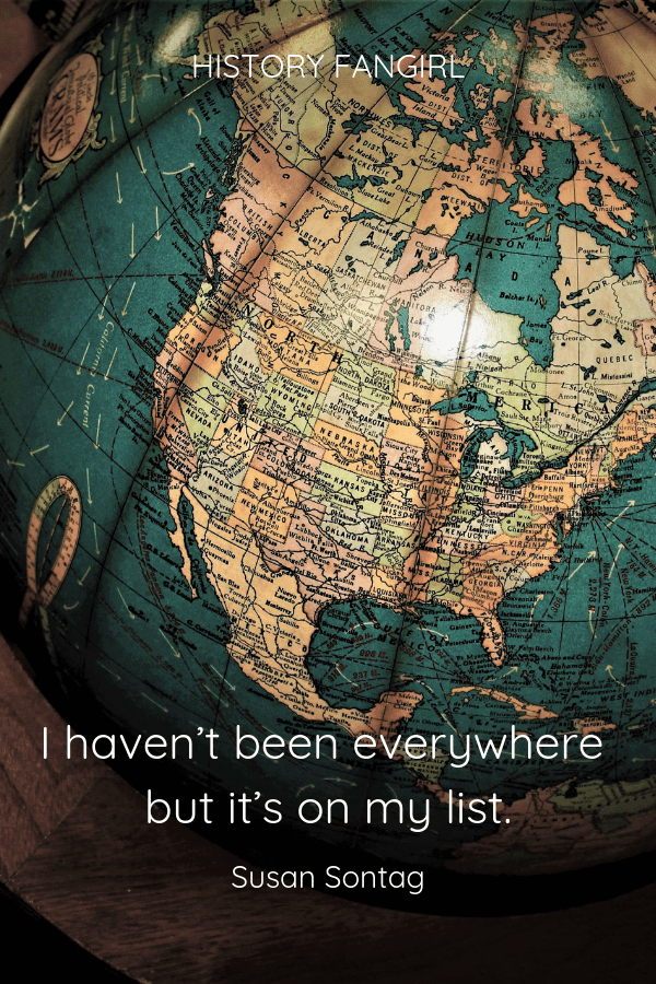 I haven't been everywhere but it's on my list. Susan Sontag Famous Travel Quotes