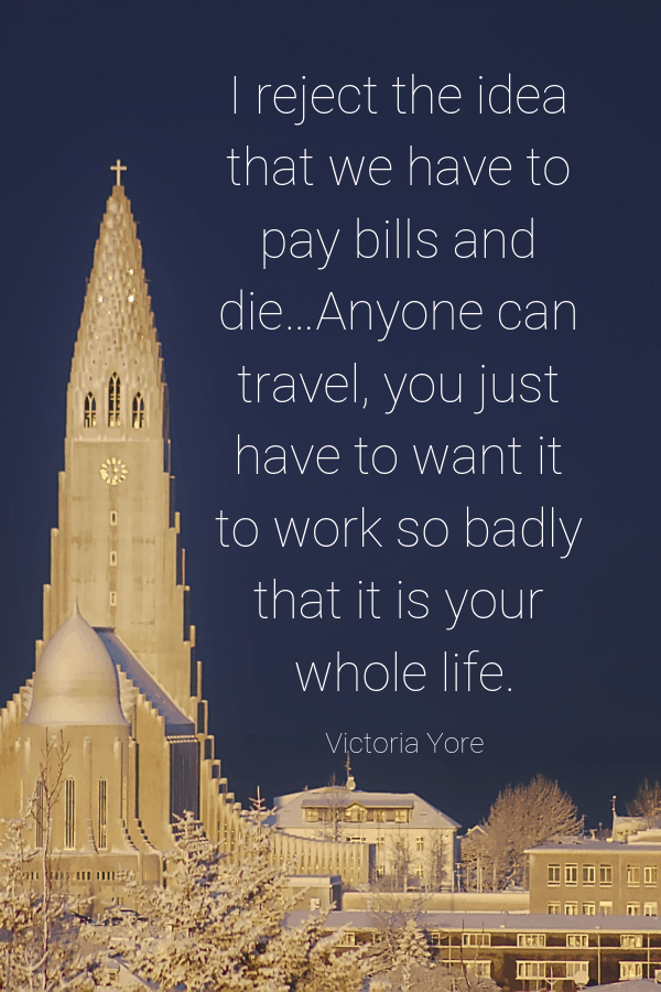 I reject the idea that we have to pay bills and die…Anyone can travel, you just have to want it to work so badly that it is your whole life. Victoria Yore travel blogger quotes