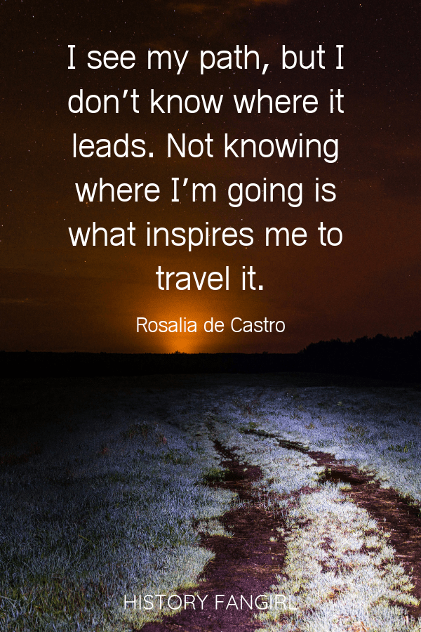 I see my path, but I don't know where it leads. Not knowing where I'm going is what inspires me to travel it. Rosalia de Castro inspirational travel quotes