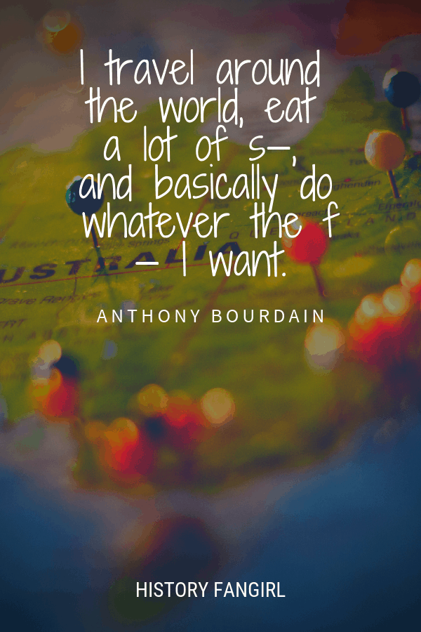 I travel around the world, eat a lot of s—, and basically do whatever the f— I want.Anthony Bourdain Travel Quote