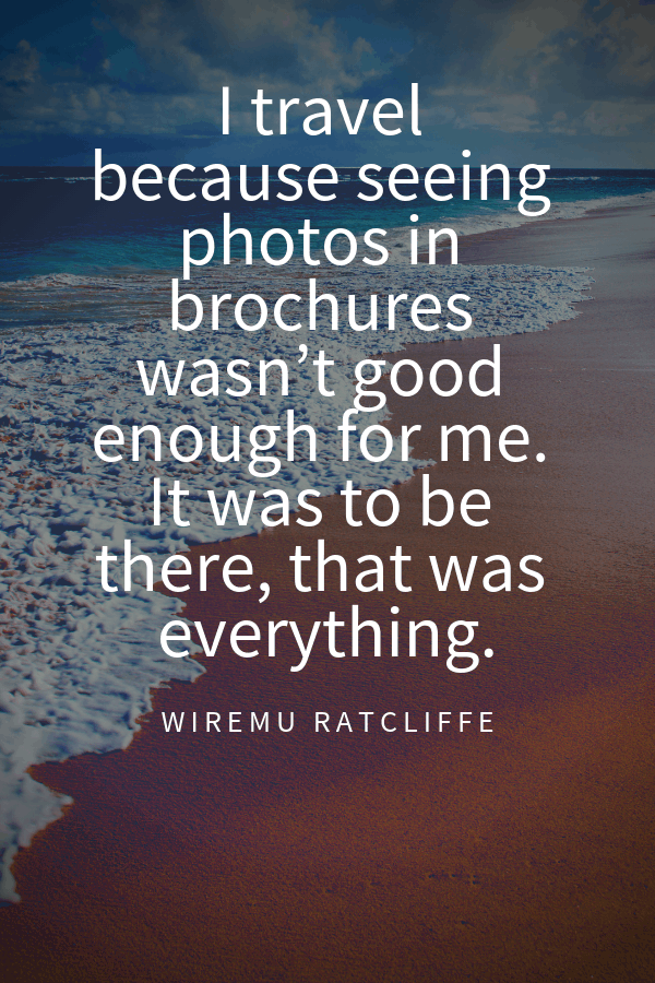 I travel becauseseeing photosin brochures wasn't good enough for me. It was to be there, that was everything.Wiremu Ratcliffe Instagram captions