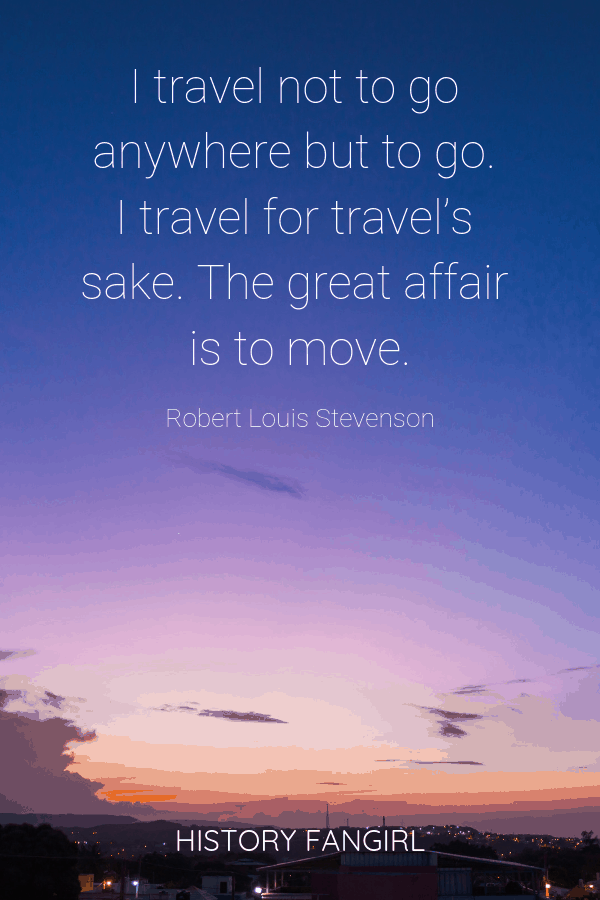 I travel not to go anywhere but to go. I travel for travel's sake. The great affair is to move. Robert Louis Stevenson Inspirational Travel Quotes