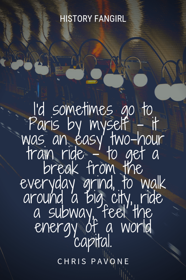 I'd sometimes go to Paris by myself - it was an easy two-hour train ride - to get a break from the everyday grind, to walk around a big city, ride a subway, feel the energy of a world capital. Chris Pavone solo in Paris quotes
