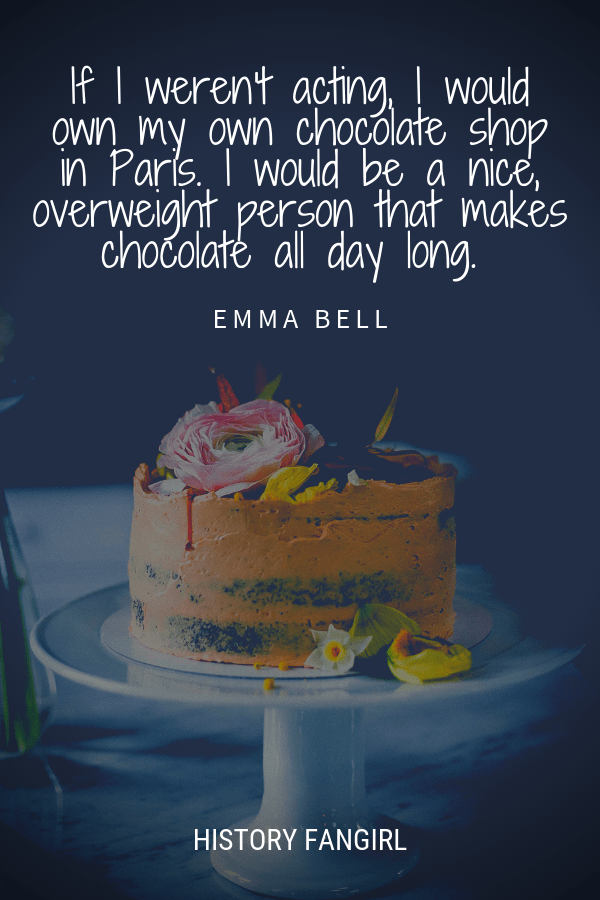 If I weren't acting, I would own my own chocolate shop in Paris. I would be a nice, overweight person that makes chocolate all day long. Emma Bell paris chocolate quotes