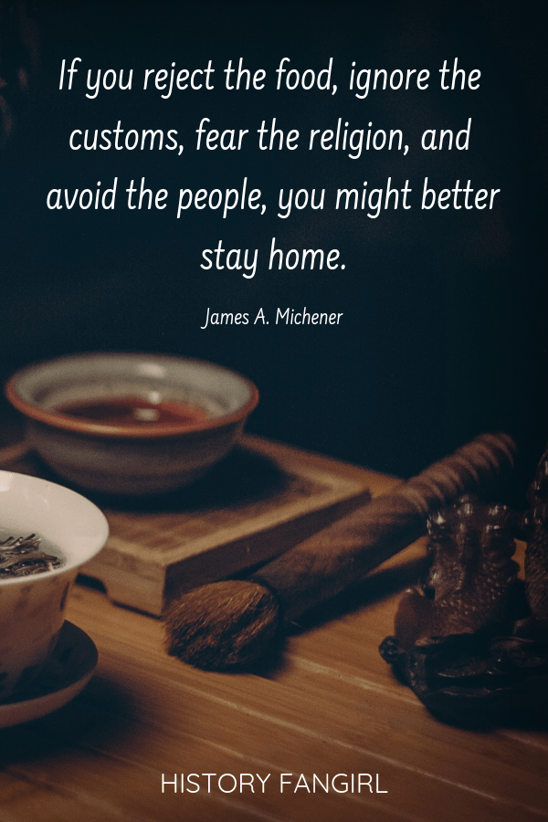 If you reject the food, ignore the customs, fear the religion, and avoid the people, you might better stay home. James A. Michener travel and food quotes