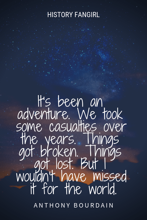 It's been an adventure. We took some casualties over the years. Things got broken. Things got lost. But I wouldn't have missed it for the world. Anthony Bourdain TRAVEL QUOTE