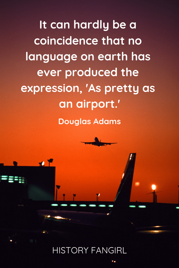 It can hardly be a coincidence that no language on earth has ever produced the expression, 'As pretty as an airport'. Douglas Adams quotes about flying