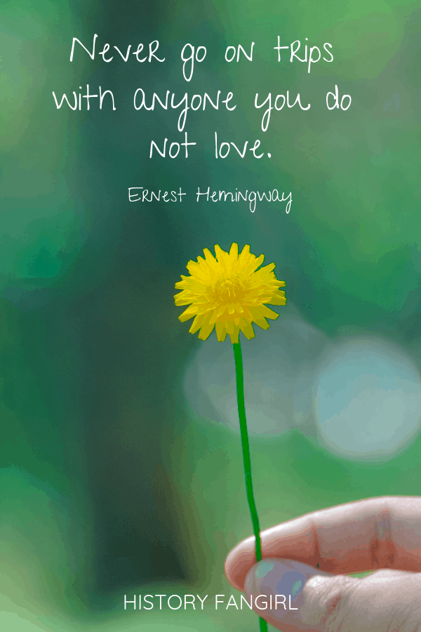 Never go on trips with anyone you do not love. Ernest Hemingway love and travel quotes