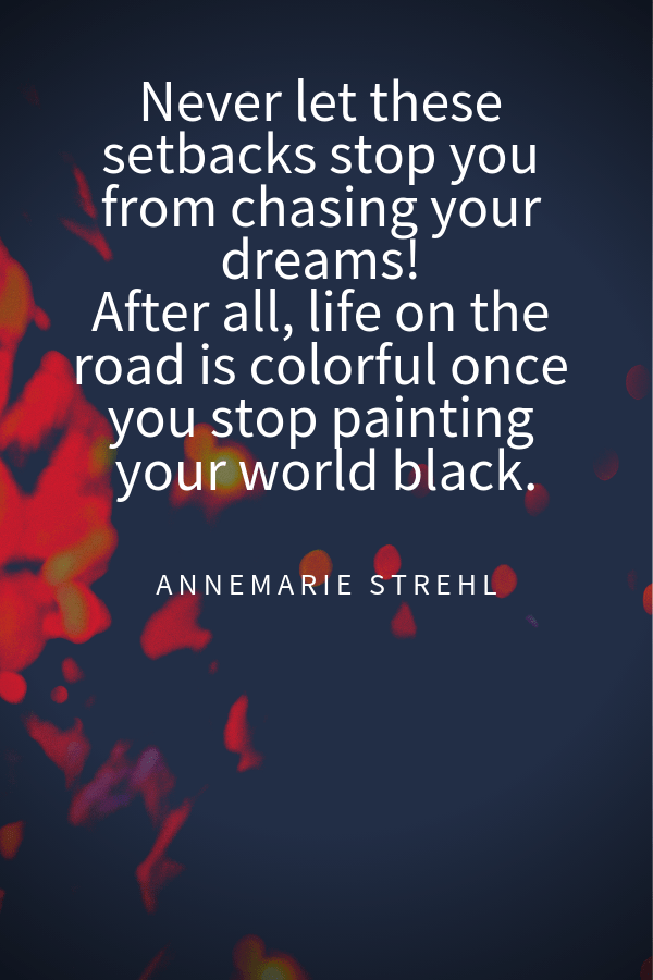 Never let these setbacks stop you from chasing your dreams! After all, life on the road iscolorful once you stop painting your world black.Annemarie Strehl travel quotes instagram captions