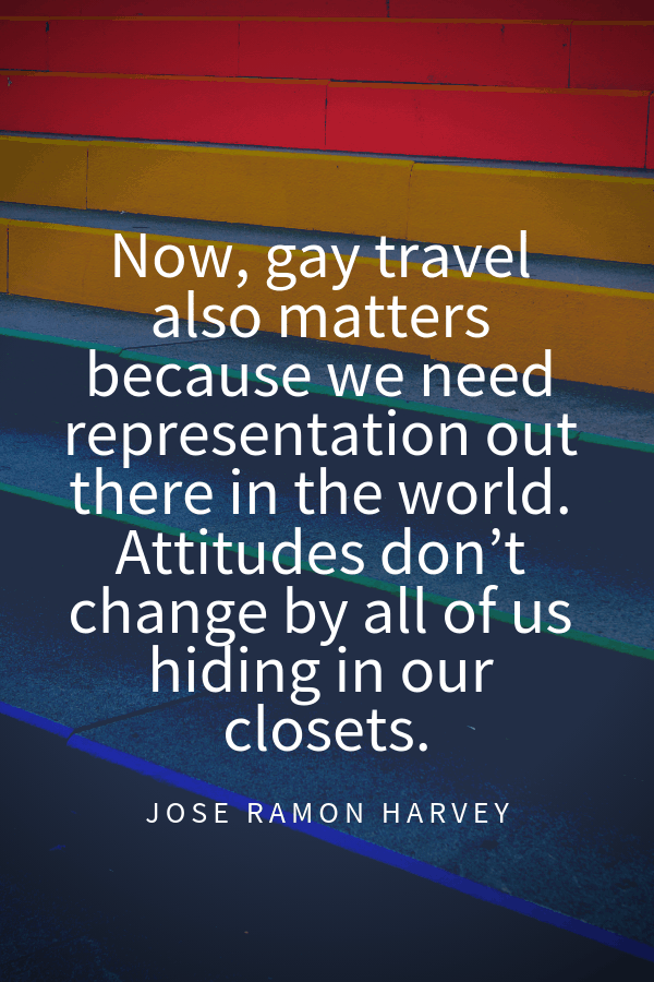 Now, gay travel also matters because we need representation out there in the world. Attitudes don't change by all of us hiding in our closets.Jose Ramon Harvey importance of gay travel quote