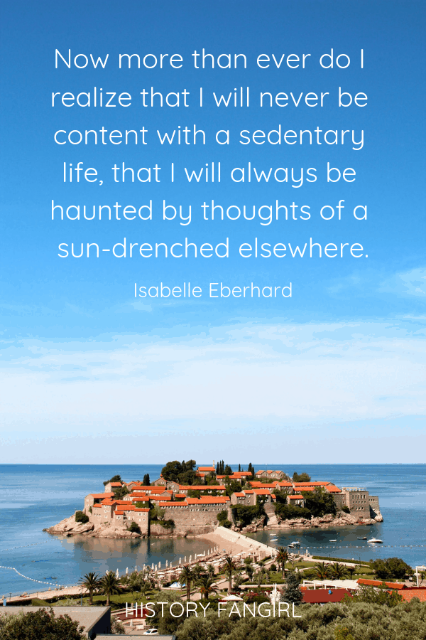 Now more than ever do I realize that I will never be content with a sedentary life, that I will always be haunted by thoughts of a sun-drenched elsewhere. Isabelle Eberhardt Motivational Travel Quotes