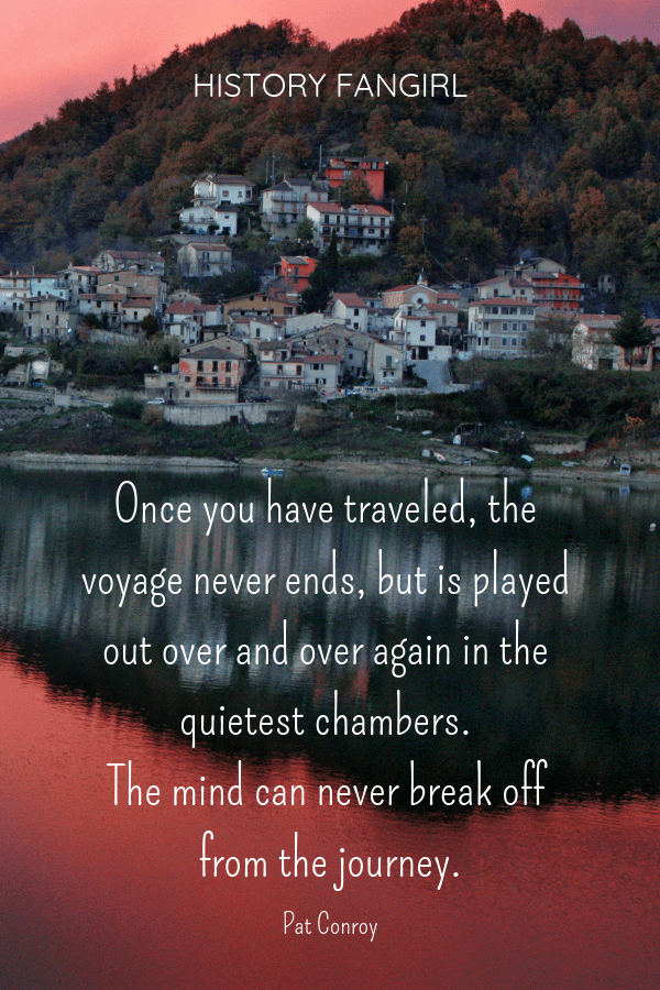 Once you have traveled, the voyage never ends, but is played out over and over again in the quietest chambers. The mind can never break off from the journey. Pat Conroy travel memories quotes