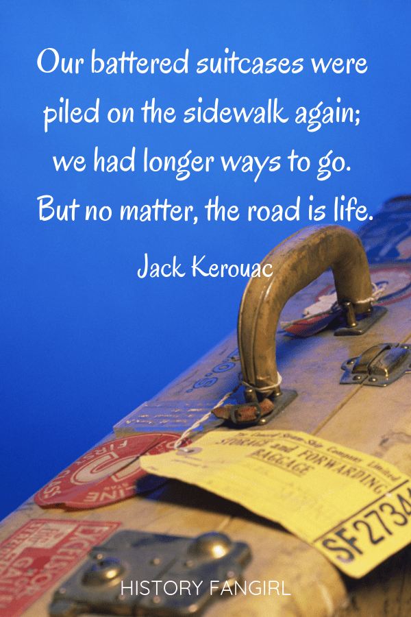 Our battered suitcases were piled on the sidewalk again; we had longer ways to go. But no matter, the road is life. Jack Kerouac travel quotes
