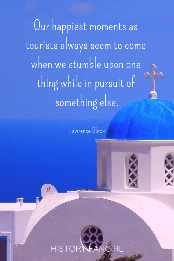 Our happiest moments as tourists always seem to come when we stumble upon one thing while in pursuit of something else. Lawrence Block Inspirational Travel Quotes