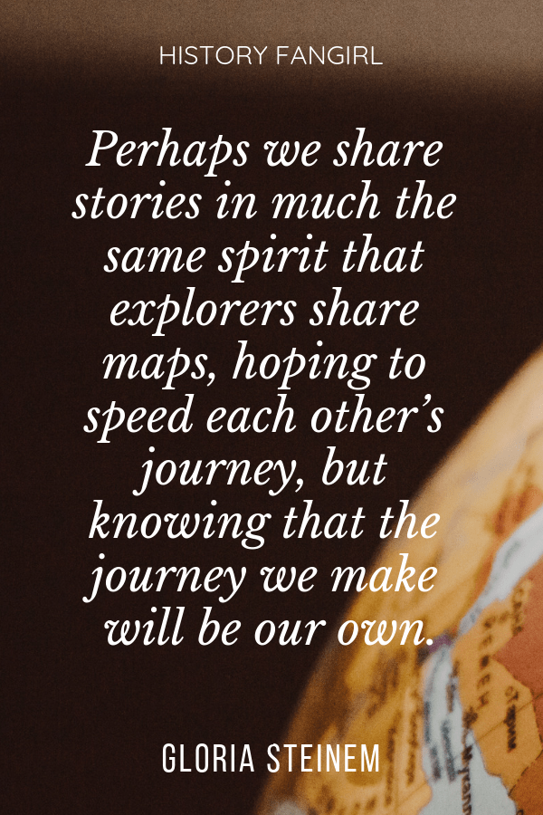 Perhaps we share stories in much the same spirit that explorers share maps, hoping to speed each other's journey, but knowing that the journey we make will be our own. Gloria Steinem quotes for travellers