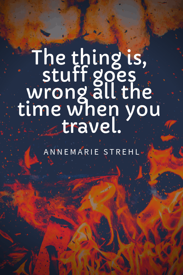 The thing is, stuff goes wrong all the time when you travel.Annemarie Strehl travel mishaps quotes