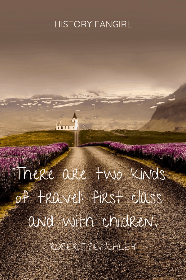 There are two kinds of travel_ first class and with children. Robert Benchley travel with kids quotes