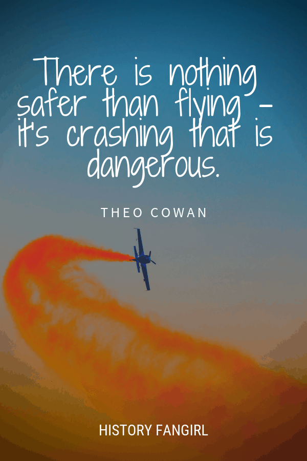 There is nothing safer than flying – it's crashing that is dangerous. Theo Cowan flying quotes about airplanes