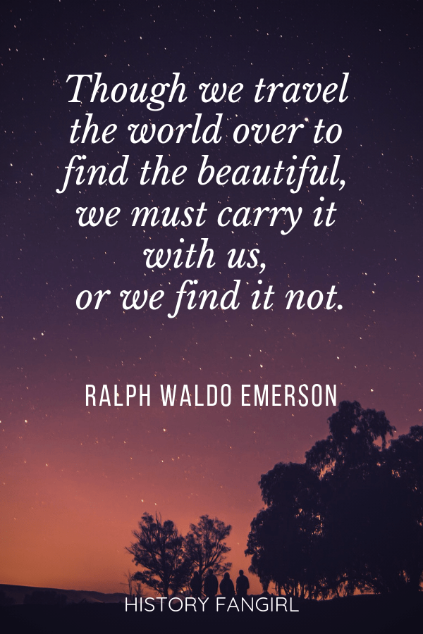 Though we travel the world over to find the beautiful, we must carry it with us, or we find it not. Ralph Waldo Emerson Quotes about how travel changes you