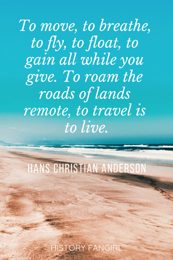 To move, to breathe, to fly, to float, to gain all while you give. To roam the roads of lands remote, to travel is to live. Hans Christian Andersen quotes about life and travel