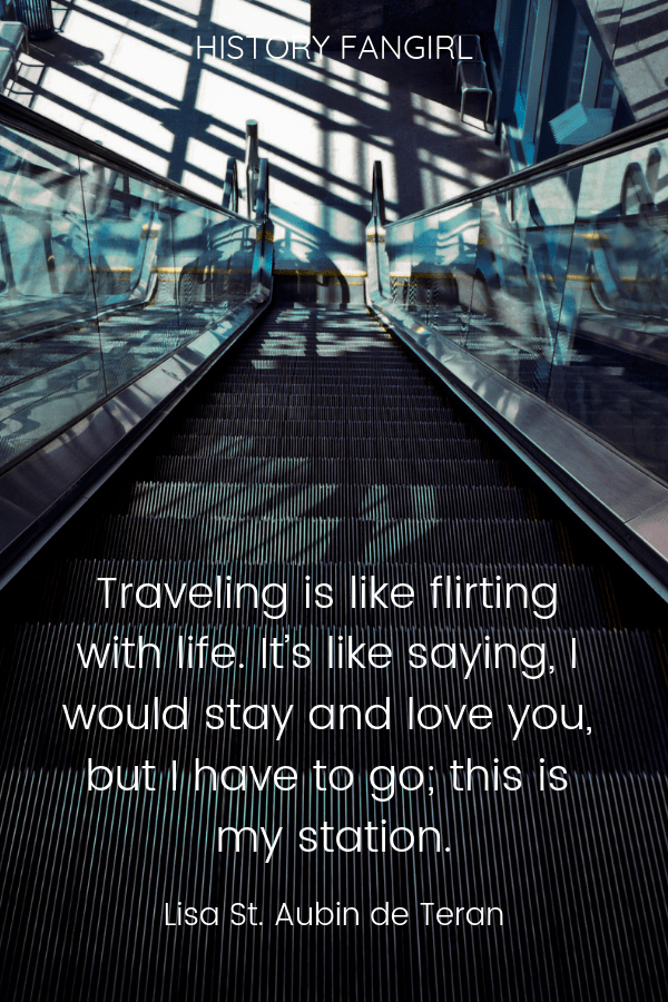 Traveling is like flirting with life. It's like saying, I would stay and love you, but I have to go; this is my station. Lisa St. Aubin de Terán travel and life quote