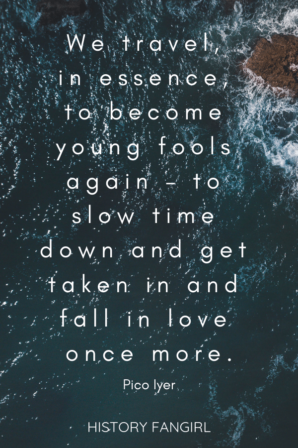 We travel, in essence, to become young fools again – to slow time down and get taken in and fall in love once more. Pico Iyer love and travel quotes