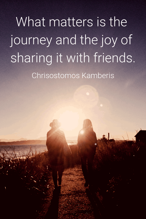 What matters is the journey and the joy of sharing it with friends.Chrisostomos Kamberis friend travel quotes