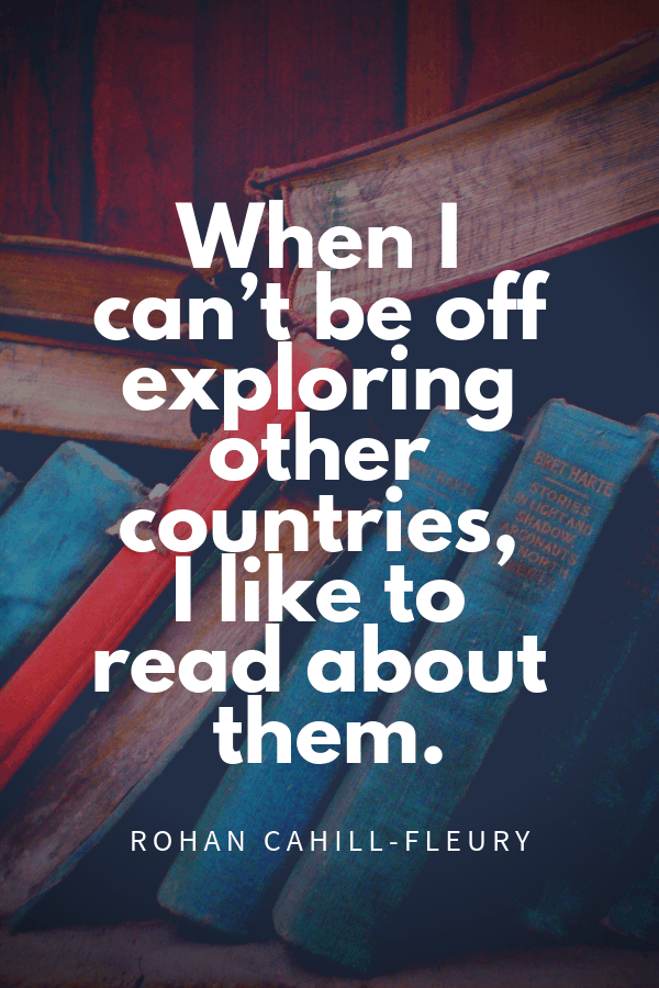 When I can't be off exploring other countries I like to read about them. Rohan Cahill-Fleury travel blogger quote