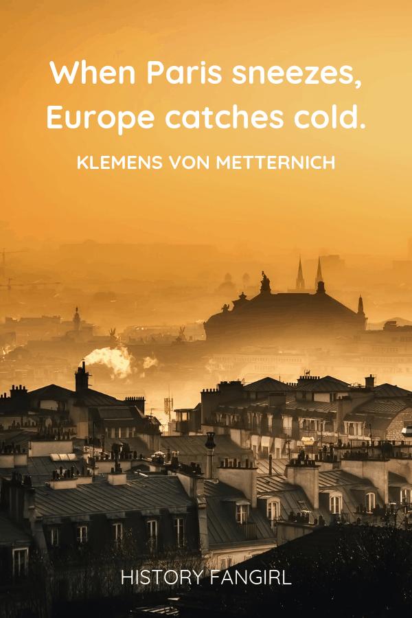 When Paris sneezes, Europe catches cold. Klemens von Metternich political paris quote