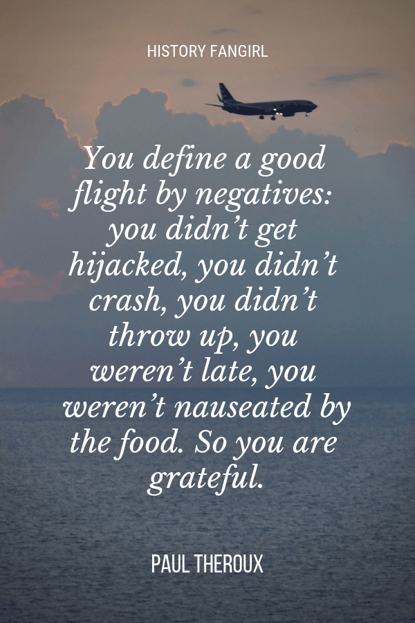 You define a good flight by negatives_ you didn't get hijacked, you didn't crash, you didn't throw up, you weren't late, you weren't nauseated by the food. So you are grateful. Paul Theroux airport quotes about airplanes