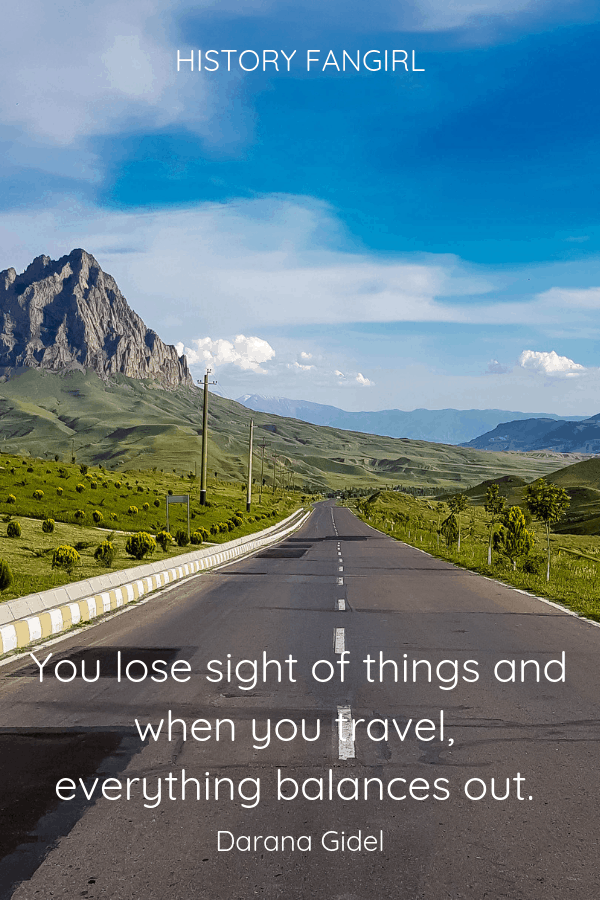 You lose sight of things and when you travel, everything balances out. Daranna Gidel Short Travel Quotes